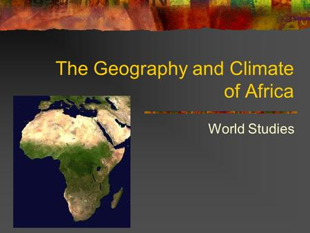 The Geography and Climate of Africa World Studies.