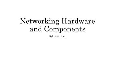 Networking Hardware and Components By: Sean Bell.