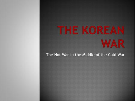 The Hot War in the Middle of the Cold War.  During WWII, Korea was divided at 38 th Parallel  Soviet Union and United States shared trusteeship 