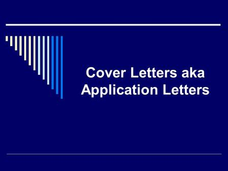 Cover Letters aka Application Letters. Purpose of a Cover Letter  Provides a snapshot of your personality  Conveys professionalism  Demonstrates written.