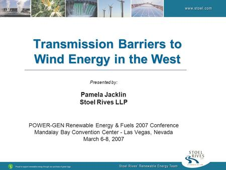 Transmission Barriers to Wind Energy in the West Presented by: Pamela Jacklin Stoel Rives LLP POWER-GEN Renewable Energy & Fuels 2007 Conference Mandalay.