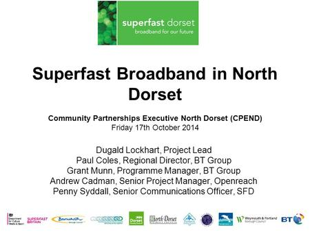 Superfast Broadband in North Dorset Community Partnerships Executive North Dorset (CPEND) Friday 17th October 2014 Dugald Lockhart, Project Lead Paul Coles,