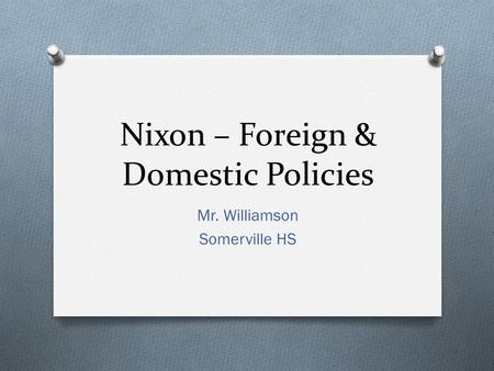 Nixon – Foreign & Domestic Policies Mr. Williamson Somerville HS.
