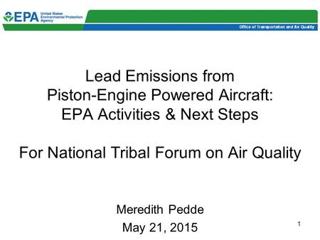 1 Lead Emissions from Piston-Engine Powered Aircraft: EPA Activities & Next Steps For National Tribal Forum on Air Quality Meredith Pedde May 21, 2015.