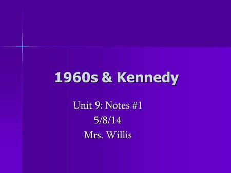 1960s & Kennedy Unit 9: Notes #1 5/8/14 Mrs. Willis.