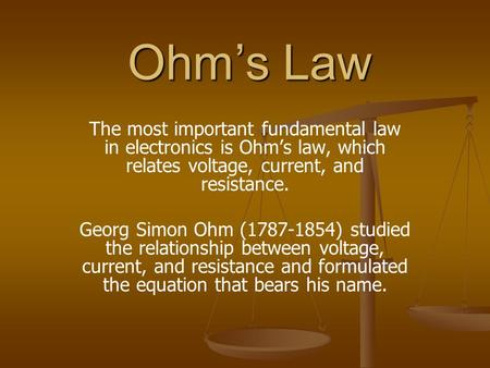 Ohm's Law The most important fundamental law in electronics is Ohm's law, which relates voltage, current, and resistance. Georg Simon Ohm (1787-1854) studied.