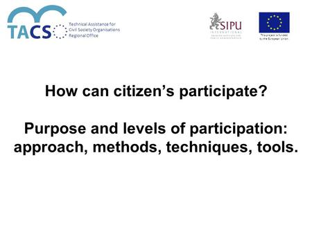 How can citizen's participate? Purpose and levels of participation: approach, methods, techniques, tools. Technical Assistance for Civil Society Organisations.
