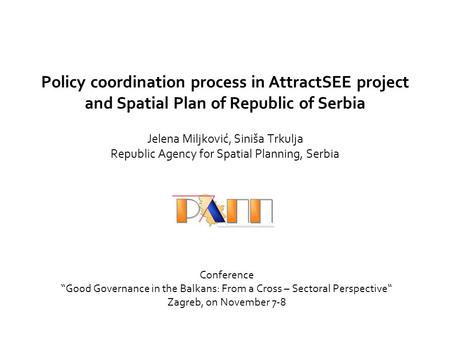 Policy coordination process in AttractSEE project and Spatial Plan of Republic of Serbia Jelena Miljković, Siniša Trkulja Republic Agency for Spatial Planning,