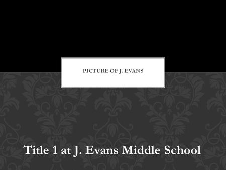 Title 1 at J. Evans Middle School. Title 1 of the Elementary and Secondary Education Act of 1965 was created to ensure that all children have a fair,