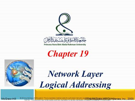 McGraw-Hill©The McGraw-Hill Companies, Inc., 2000 Chapter 19 Network Layer Logical Addressing © 2012 by McGraw-Hill Education. This is proprietary material.