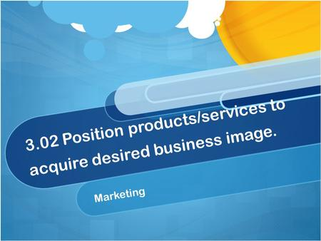 3.02 Position products/services to acquire desired business image. Marketing.