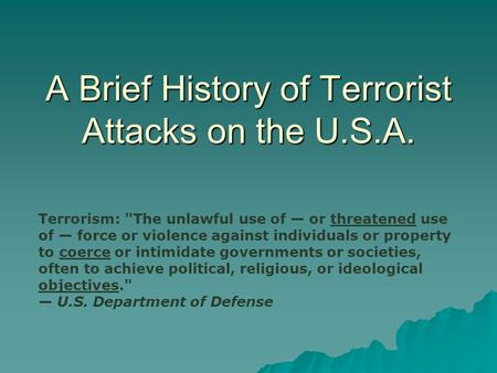 A Brief History of Terrorist Attacks on the U.S.A. Terrorism: The unlawful use of — or threatened use of — force or violence against individuals or property.