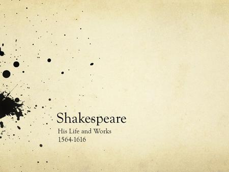 Shakespeare His Life and Works 1564-1616. Early Years Born on April 23 rd, 1564 in Stratford-upon-Avon Father, named John was a glove maker and a politician.