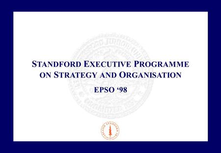 S TANDFORD E XECUTIVE P ROGRAMME ON S TRATEGY AND O RGANISATION EPSO '98.