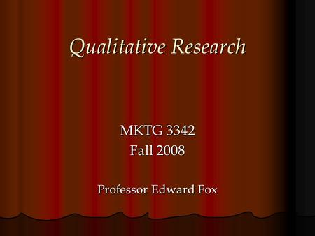 Qualitative Research MKTG 3342 Fall 2008 Professor Edward Fox.