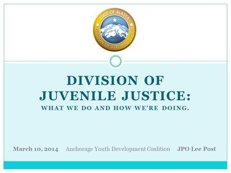 DIVISION OF JUVENILE JUSTICE: WHAT WE DO AND HOW WE'RE DOING. March 10, 2014 Anchorage Youth Development Coalition JPO Lee Post.