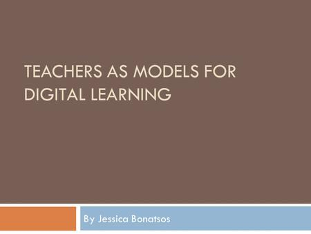 TEACHERS AS MODELS FOR DIGITAL LEARNING By Jessica Bonatsos.