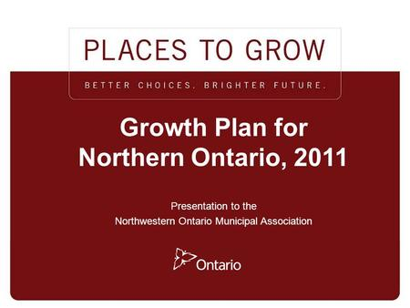 MINISTRY OF INFRASTRUCTURE / MINISTRY OF NORTHERN DEVELOPMENT, MINES AND FORESTRY 1 1 Growth Plan for Northern Ontario, 2011 Presentation to the Northwestern.