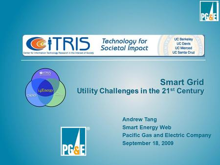 Smart Grid Utility Challenges in the 21 st Century Andrew Tang Smart Energy Web Pacific Gas and Electric Company September 18, 2009.