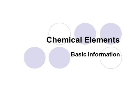Chemical Elements Basic Information. Symbol Each element is assigned a chemical symbol. This symbol usually originates from its name or its Latin name.
