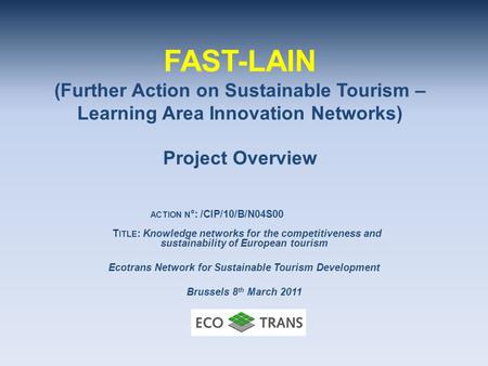 FAST-LAIN (Further Action on Sustainable Tourism – Learning Area Innovation Networks) Project Overview ACTION N °: /CIP/10/B/N04S00 T ITLE : Knowledge.