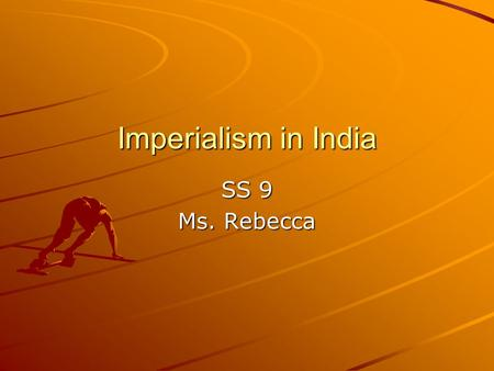 Imperialism in India SS 9 Ms. Rebecca. Imperialism The Process <strong>of</strong> one people ruling or controlling another