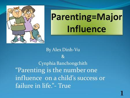 "By Alex Dinh-Vu & Cynphia Banchongchith ""Parenting is the number one influence on a child's success or failure in life.""- True 1."