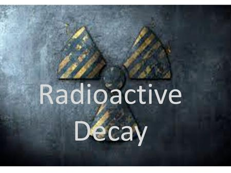 Radioactive Decay Radioactive Decay. Radioactive Decay: Some unstable atoms try to regain stability by losing energy. They lose energy by emitting radiation.