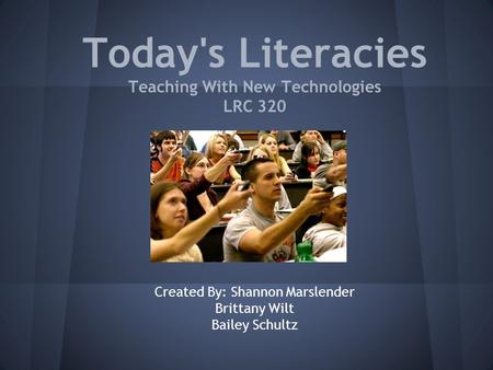 Today's Literacies Teaching With New Technologies LRC 320 Created By: Shannon Marslender Brittany Wilt Bailey Schultz.