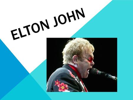 ELTON JOHN Sir Elton Hercules John -Elton John was originally born with the name Reginald Kenneth Dwight. -His name change derived from his first band.