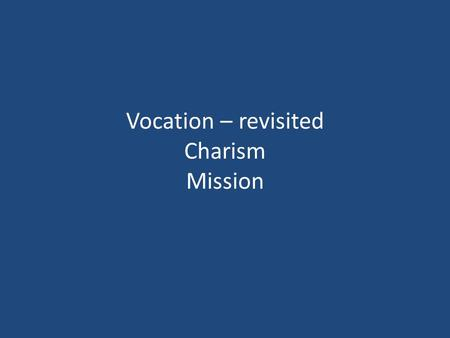 Vocation – revisited Charism Mission. Vocation It is God who calls. We are not the ones who choose. Called to Life. Called to life in Christ. Acceptance.