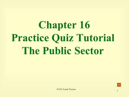 1 Chapter 16 Practice Quiz Tutorial The Public Sector ©2004 South-Western.