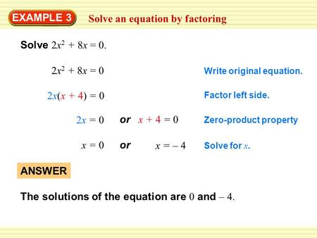 EXAMPLE 3 Solve an equation by factoring Solve 2x 2 + 8x = 0. 2x 2 + 8x = 0 2x(x + 4) = 0 2x = 0 x = 0 or x + 4 = 0 or x = – 4 ANSWER The solutions of.