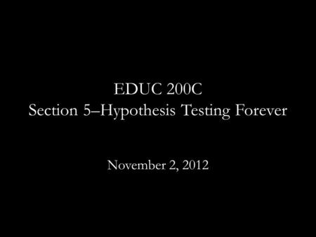 EDUC 200C Section 5–Hypothesis Testing Forever November 2, 2012.