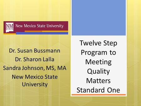 Twelve Step Program to Meeting Quality Matters Standard One Dr. Susan Bussmann Dr. Sharon Lalla Sandra Johnson, MS, MA New Mexico State University.