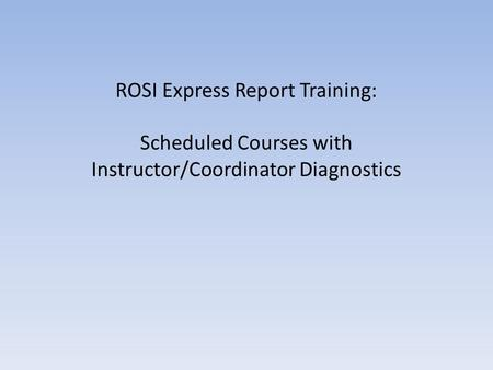ROSI Express Report Training: Scheduled Courses with Instructor/Coordinator Diagnostics.