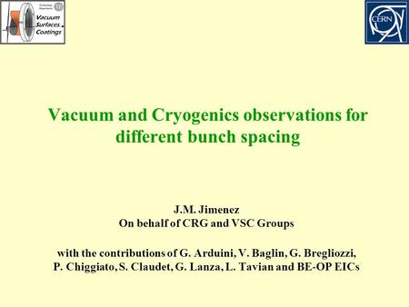 Vacuum and Cryogenics observations for different bunch spacing J.M. Jimenez On behalf of CRG and VSC Groups with the contributions of G. Arduini, V. Baglin,