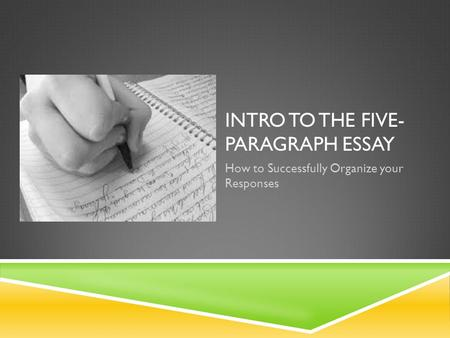 INTRO TO THE FIVE- PARAGRAPH ESSAY How to Successfully Organize your Responses.