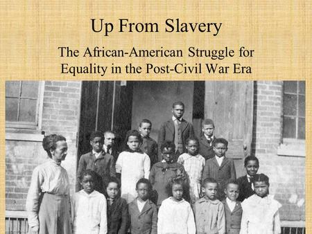 Up From Slavery The African-American Struggle for Equality in the Post-Civil War Era.