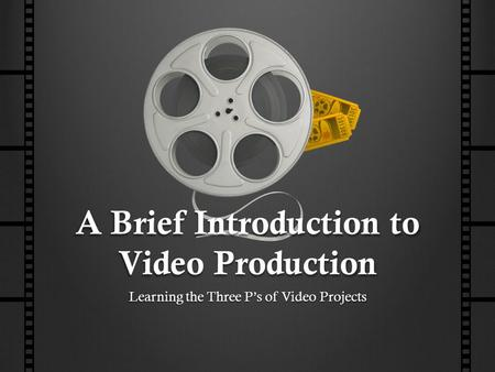 A Brief Introduction to Video Production Learning the Three P's of Video Projects.