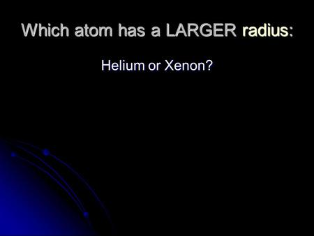Which atom has a LARGER radius: Helium or Xenon?.