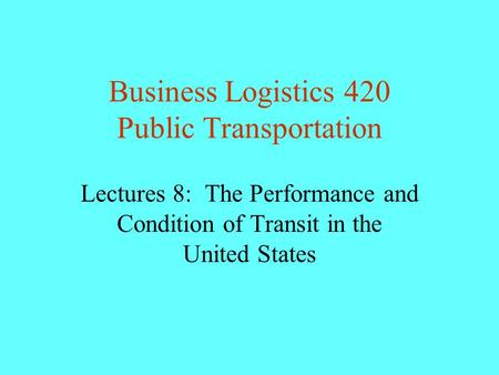Business Logistics 420 Public Transportation Lectures 8: The Performance and Condition of Transit in the United States.