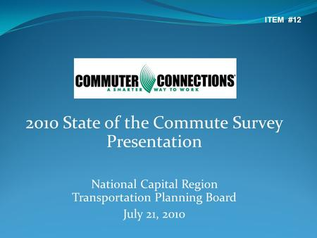 2010 State of the Commute Survey Presentation National Capital Region Transportation Planning Board July 21, 2010 ITEM #12.