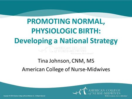Copyright © 2013 American College of Nurse-Midwives Inc. All Rights Reserved PROMOTING NORMAL, PHYSIOLOGIC BIRTH: Developing a National Strategy Tina Johnson,