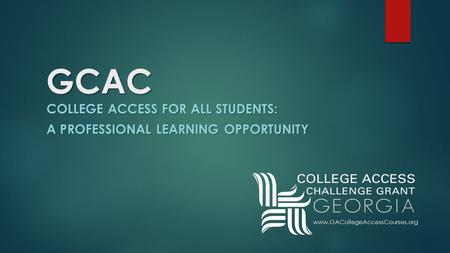 GCAC COLLEGE ACCESS FOR ALL STUDENTS: A PROFESSIONAL LEARNING OPPORTUNITY www.GACollegeAccessCourses.org.