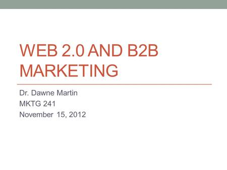 WEB 2.0 AND B2B MARKETING Dr. Dawne Martin MKTG 241 November 15, 2012.