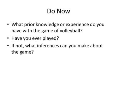 Do Now What prior knowledge or experience do you have with the game of volleyball? Have you ever played? If not, what inferences can you make about the.
