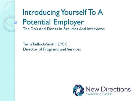 Introducing Yourself To A Potential Employer The Do's And Don'ts In Resumes And Interviews Terra Tadlock-Smith, LPCC Director of Programs and Services.