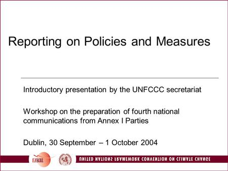 Reporting on Policies and Measures Introductory presentation by the UNFCCC secretariat Workshop on the preparation of fourth national communications from.