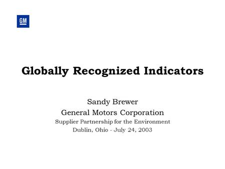 Globally Recognized Indicators Sandy Brewer General Motors Corporation Supplier Partnership for the Environment Dublin, Ohio - July 24, 2003.